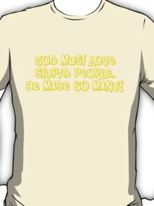 God must love stupid people. He made SO many T-Shirt