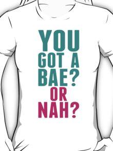 YOU GOT A BAE OR NAH T-Shirt