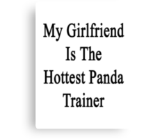 My Girlfriend Is The Hottest Panda Trainer  Canvas Print