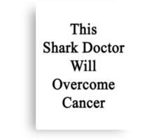 This Shark Doctor Will Overcome Cancer  Canvas Print