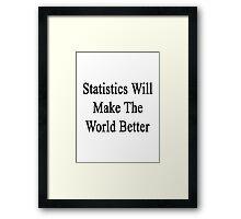 Statistics Will Make The World Better  Framed Print
