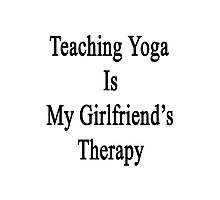 Teaching Yoga Is My Girlfriend's Therapy Photographic Print