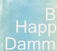 Be Happy Dammit by PhotoDream Art