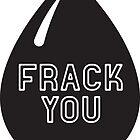 Frack You - Stop Fracking by hollingsworth