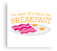 I'm sure it's time for BREAKFAST with bacon and eggs Canvas Print