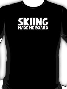 Skiing made me board T-Shirt