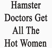 Hamster Doctors Get All The Hot Women by supernova23