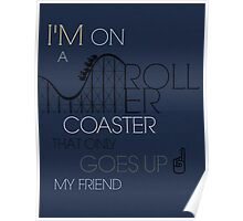 I'm On A Roller Coaster That Only Goes Up Poster