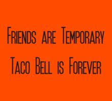Friends are temporary, Taco Bell is forever by Connie Yu
