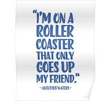 Augustus Waters Quote I'm On A Roller Coaster That Only Goes Up, My Friend. Poster