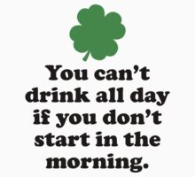 You Can't Drink All Day If You Don't Start In The Morning by DesignFactoryD