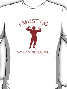 I Must Go. My Gym Needs Me. T-Shirt
