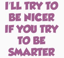 I'll Try To Be Nicer If You Try To Be Smarter by DesignFactoryD