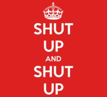 Shut up and shut up. Keep calm parody. by MalcolmWest