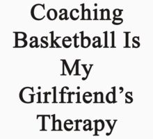 Coaching Basketball Is My Girlfriend's Therapy by supernova23