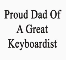 Proud Dad Of A Great Keyboardist  by supernova23