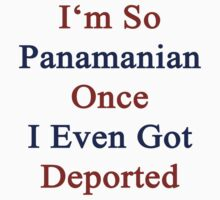 I'm So Panamanian Once I Even Got Deported  by supernova23