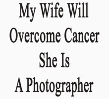 My Wife Will Overcome Cancer She Is A Photographer  by supernova23