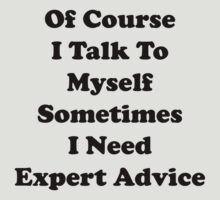 Of Course I Talk To Myself Sometimes I Need Expert Advice by DesignFactoryD