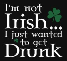 I'm Not Irish... I Just Wanted To Get Drunk by DesignFactoryD