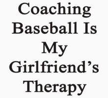 Coaching Baseball Is My Girlfriend's Therapy by supernova23