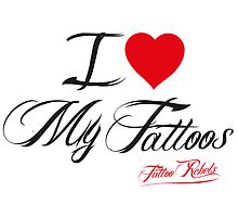 I Love My Tattoos by Tattoo Rebels The Best Shop
