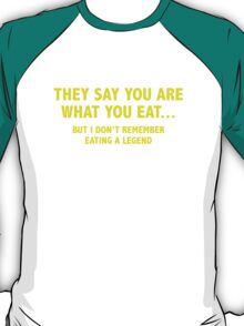 They Say You Are What You Eat... But I Don't Remember Eating A Legend T-Shirt