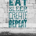 EAT SLEEP CREATE REPEAT by Magdalena Mikos