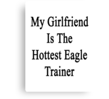 My Girlfriend Is The Hottest Eagle Trainer  Canvas Print