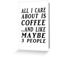ALL I CARE ABOUT IS COFFEE...AND LIKE MAYBE 3 PEOPLE Greeting Card