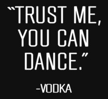 Trust Me You Can Dance...Vodka! by onyxdesigns