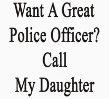Want A Great Police Officer? Call My Daughter  by supernova23