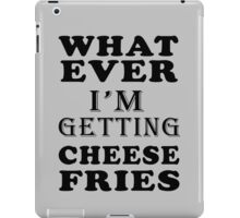 whatever i'm getting cheese fries iPad Case/Skin