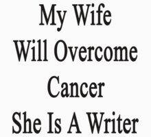 My Wife Will Overcome Cancer She Is A Writer  by supernova23