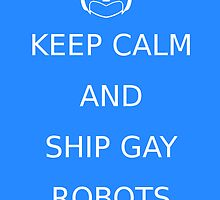 Keep Calm and Ship Gay Robots by Tigeri102
