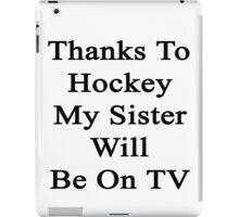 Thanks To Hockey My Sister Will Be On TV  iPad Case/Skin
