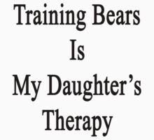 Training Bears Is My Therapy  by supernova23