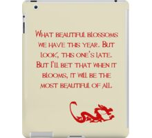What beautiful blossoms we have this year. But look, this one's late. But I'll bet that when it blooms, it will be the most beautiful of all. - Mulan - Walt Disney iPad Case/Skin