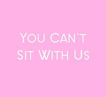 Mean Girls Quote You Can't Sit With Us by amstar