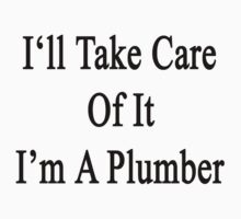 I'll Take Care Of It I'm A Plumber  by supernova23
