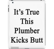It's True This Plumber Kicks Butt  iPad Case/Skin