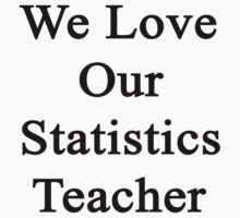 We Love Our Statistics Teacher  by supernova23
