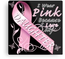 I Wear Pink Because I Love My Daughter Metal Print