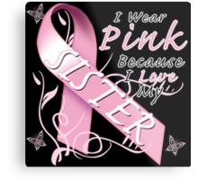 I Wear Pink Because I Love My Sister Metal Print