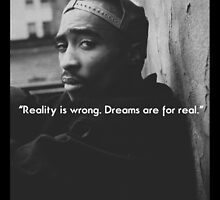 "2PAC Quote ""Reality is wrong, Dreams are for real""  by ContrastLegends"