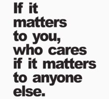 If it matters to you, who cares if it matters to anyone else by shirtshirtshirt