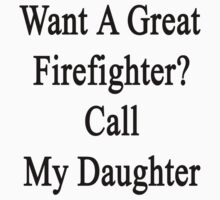 Want A Great Firefighter? Call My Daughter  by supernova23