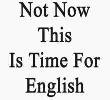 Not Now This Is Time For English  by supernova23