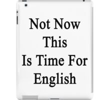 Not Now This Is Time For English  iPad Case/Skin