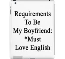 Requirements To Be My Boyfriend: *Must Love English  iPad Case/Skin